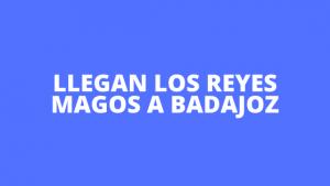 Llegan los Reyes Magos a Badajoz